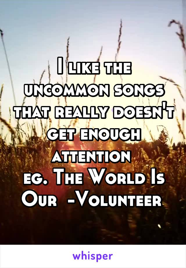 I like the uncommon songs that really doesn't get enough attention  eg. The World Is Our  -Volunteer