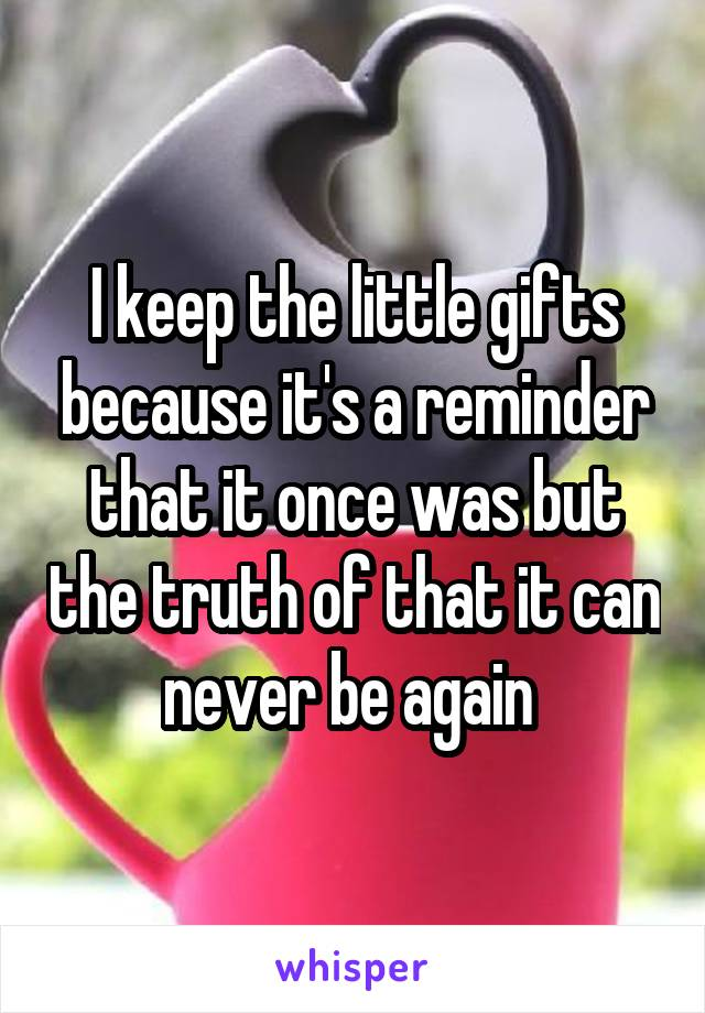 I keep the little gifts because it's a reminder that it once was but the truth of that it can never be again