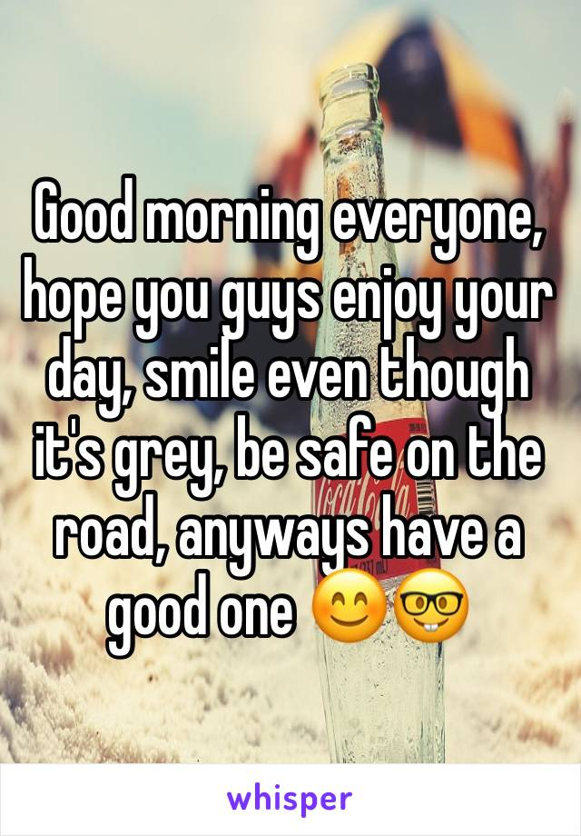 Good morning everyone, hope you guys enjoy your day, smile even though it's grey, be safe on the road, anyways have a good one 😊🤓