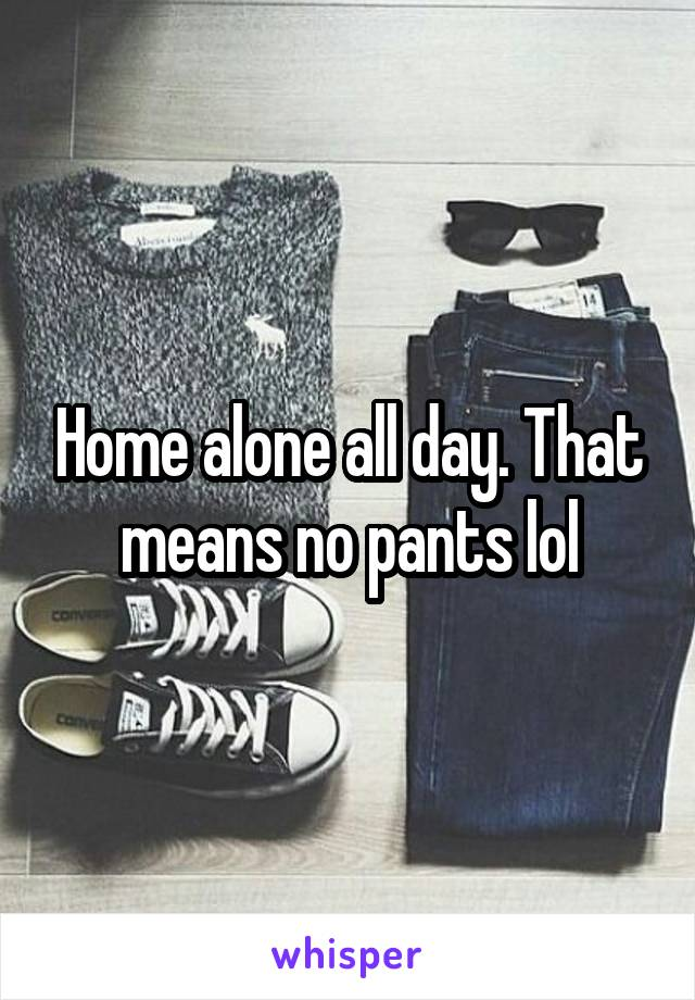 Home alone all day. That means no pants lol