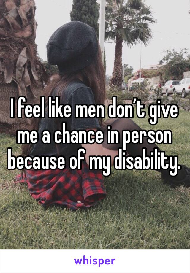 I feel like men don't give me a chance in person because of my disability.