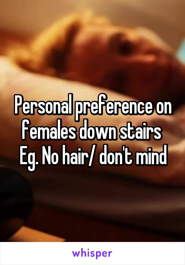 Personal preference on females down stairs  Eg. No hair/ don't mind