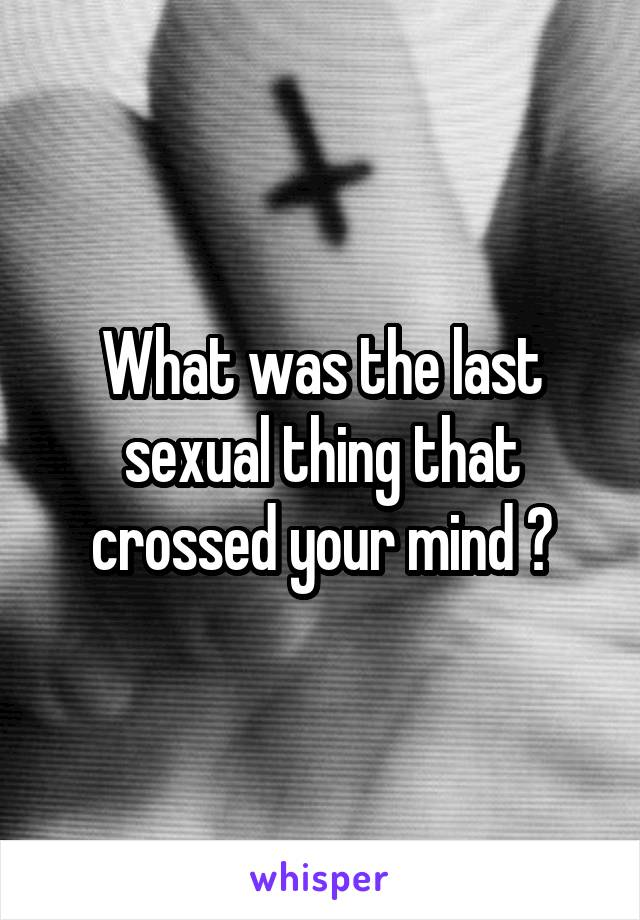 What was the last sexual thing that crossed your mind ?