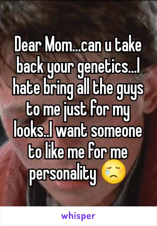Dear Mom...can u take back your genetics...I hate bring all the guys to me just for my looks..I want someone to like me for me personality 😢