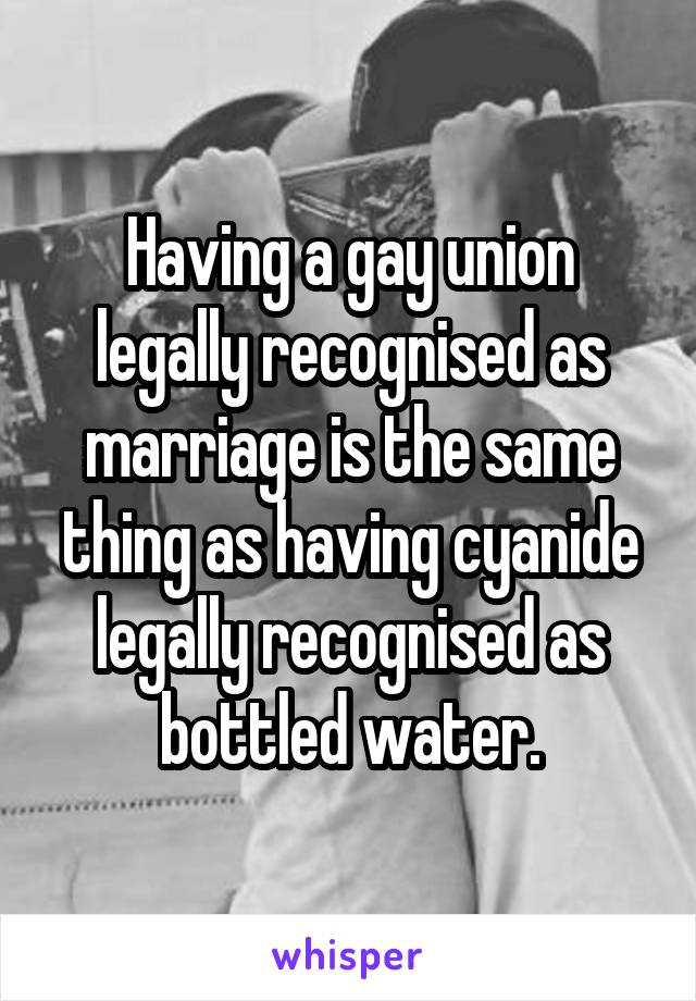 Having a gay union legally recognised as marriage is the same thing as having cyanide legally recognised as bottled water.