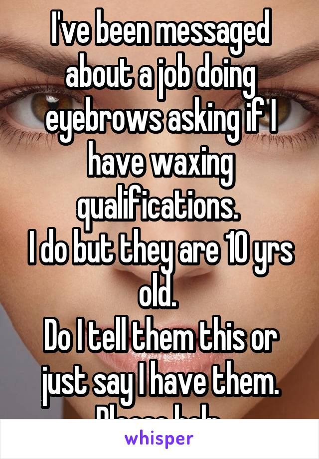 I've been messaged about a job doing eyebrows asking if I have waxing qualifications.  I do but they are 10 yrs old.  Do I tell them this or just say I have them. Please help.