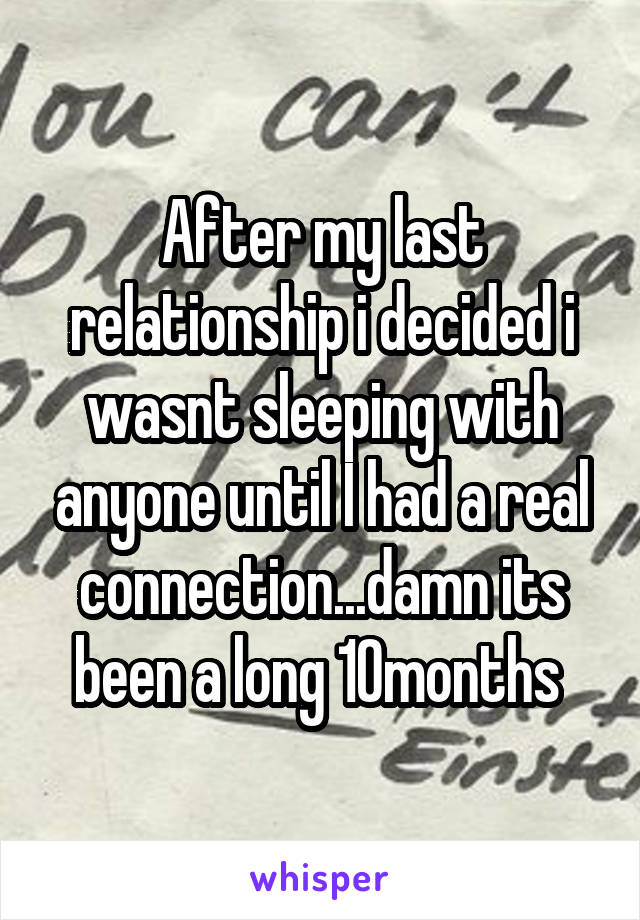 After my last relationship i decided i wasnt sleeping with anyone until I had a real connection...damn its been a long 10months