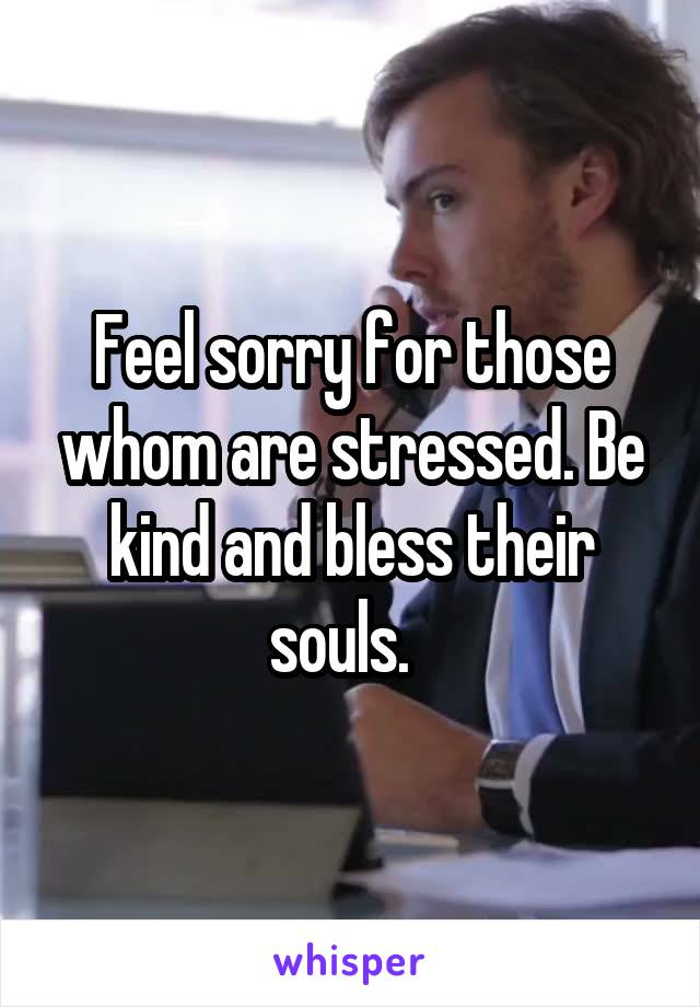 Feel sorry for those whom are stressed. Be kind and bless their souls.