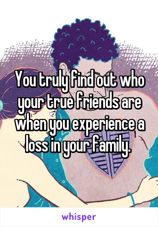 You truly find out who your true friends are when you experience a loss in your family.