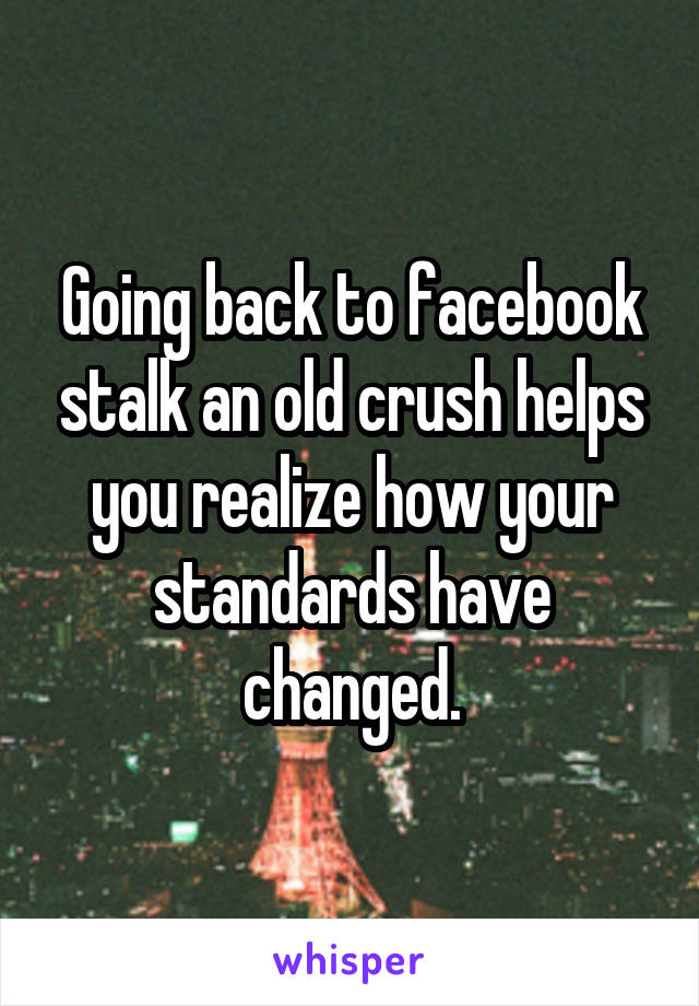 Going back to facebook stalk an old crush helps you realize how your standards have changed.