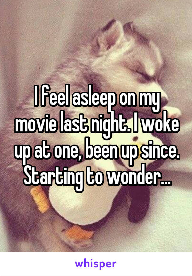 I feel asleep on my movie last night. I woke up at one, been up since. Starting to wonder...