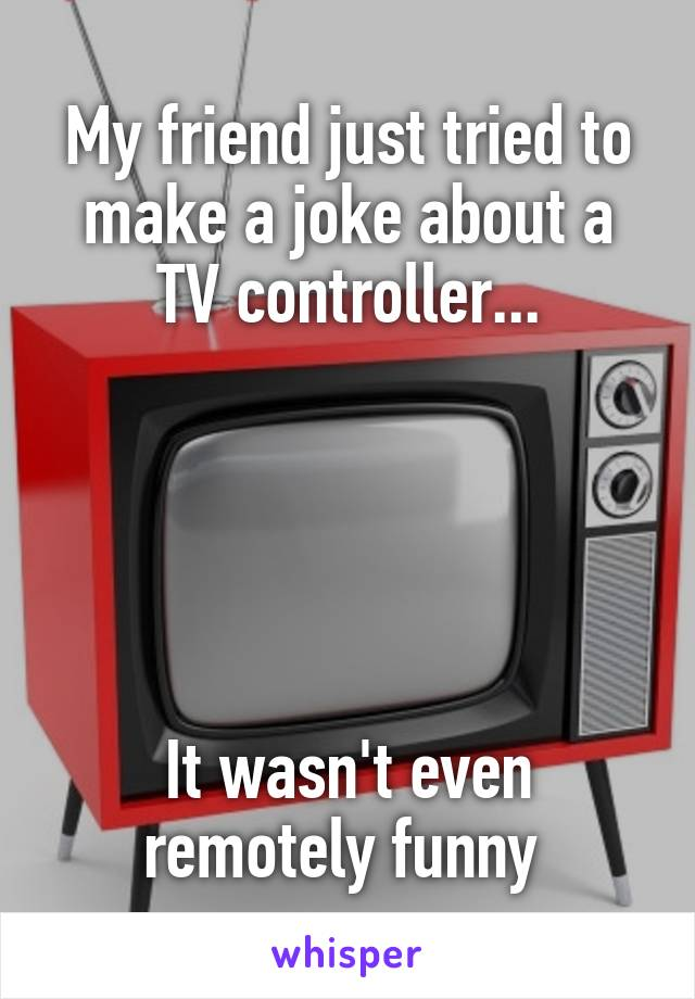 My friend just tried to make a joke about a TV controller...      It wasn't even remotely funny