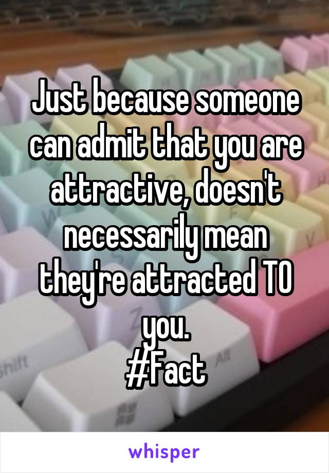 Just because someone can admit that you are attractive, doesn't necessarily mean they're attracted TO you. #Fact