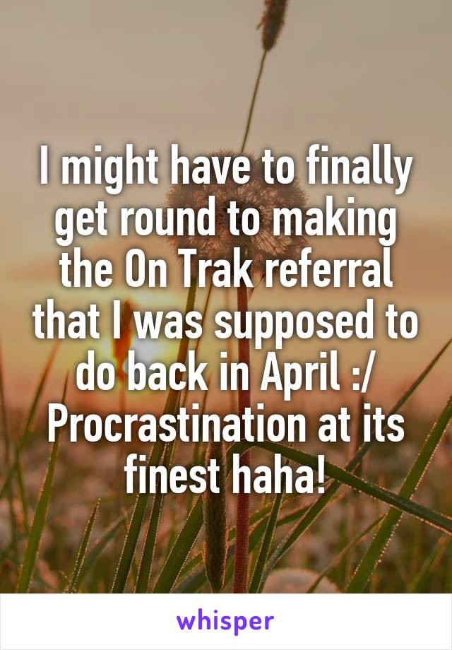 I might have to finally get round to making the On Trak referral that I was supposed to do back in April :/ Procrastination at its finest haha!