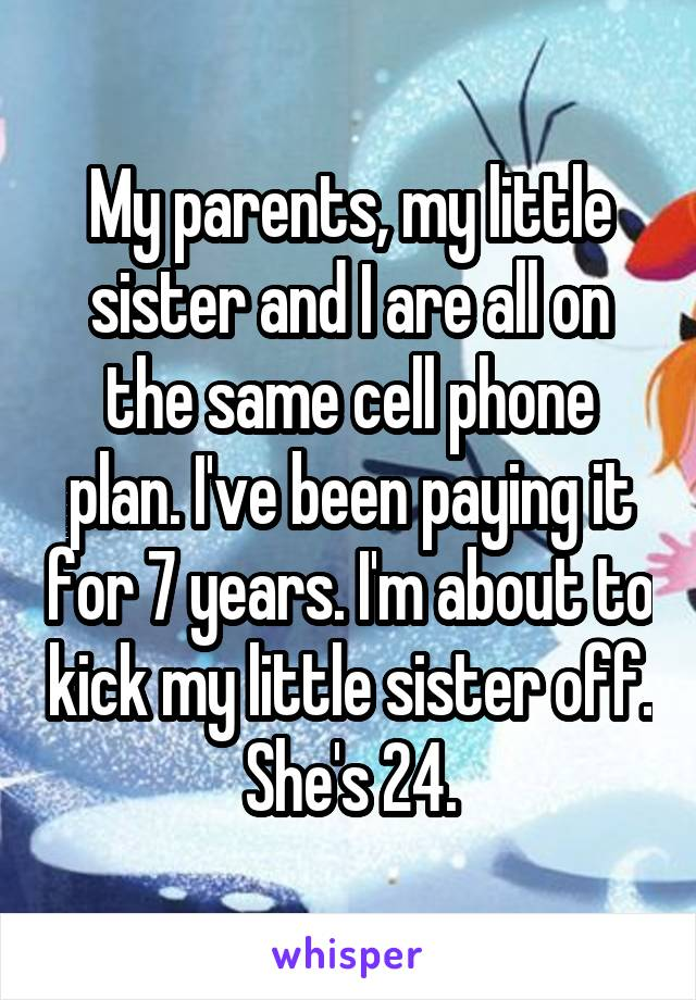 My parents, my little sister and I are all on the same cell phone plan. I've been paying it for 7 years. I'm about to kick my little sister off. She's 24.