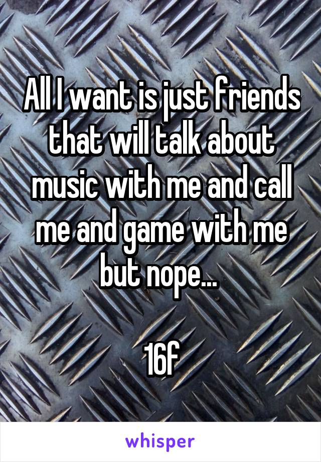 All I want is just friends that will talk about music with me and call me and game with me but nope...   16f