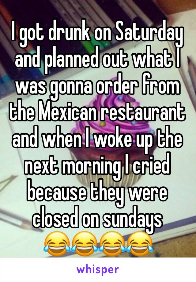 I got drunk on Saturday and planned out what I was gonna order from the Mexican restaurant and when I woke up the next morning I cried because they were closed on sundays  😂😂😂😂