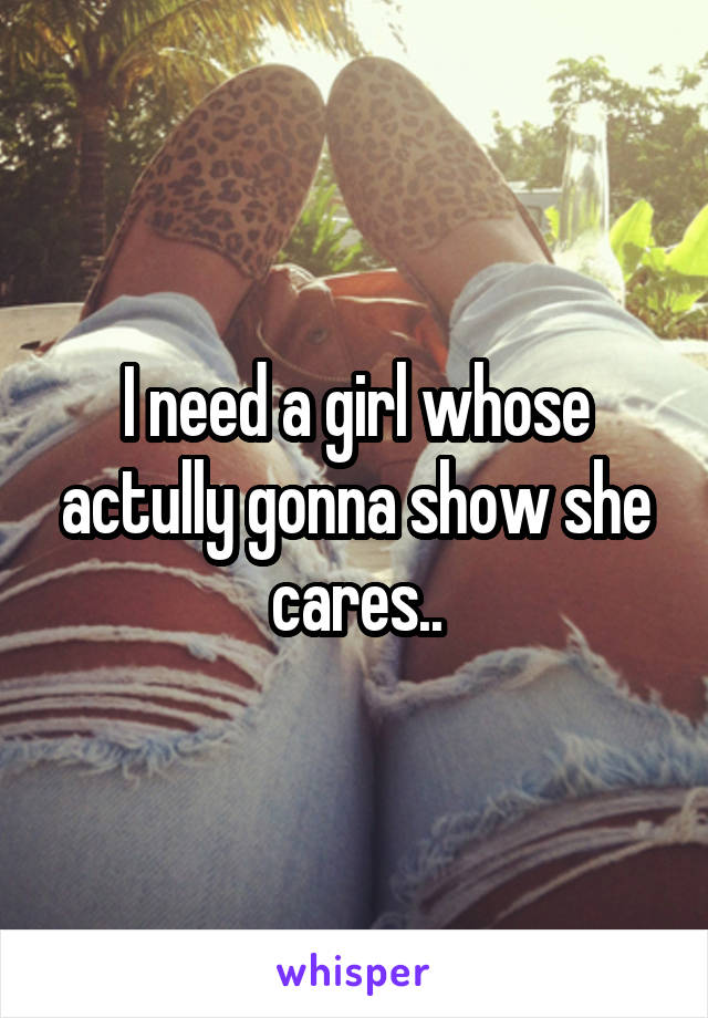 I need a girl whose actully gonna show she cares..