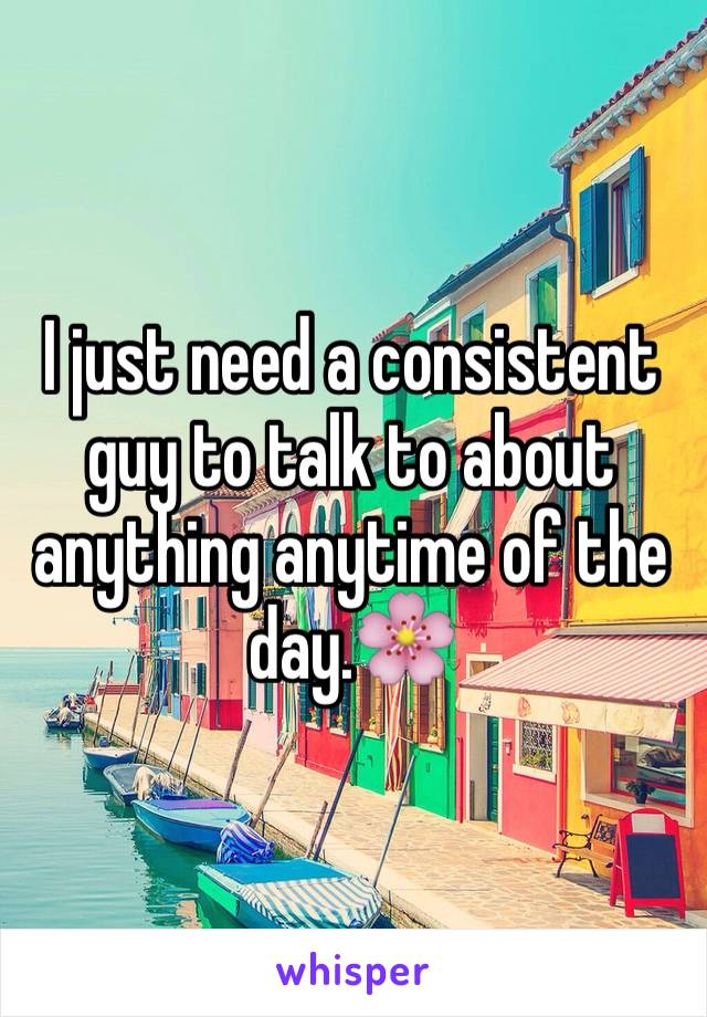 I just need a consistent guy to talk to about anything anytime of the day.🌸