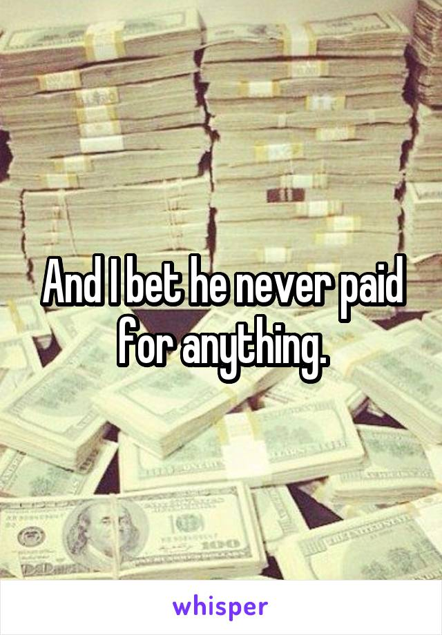 And I bet he never paid for anything.