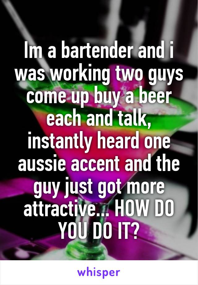 Im a bartender and i was working two guys come up buy a beer each and talk, instantly heard one aussie accent and the guy just got more attractive... HOW DO YOU DO IT?