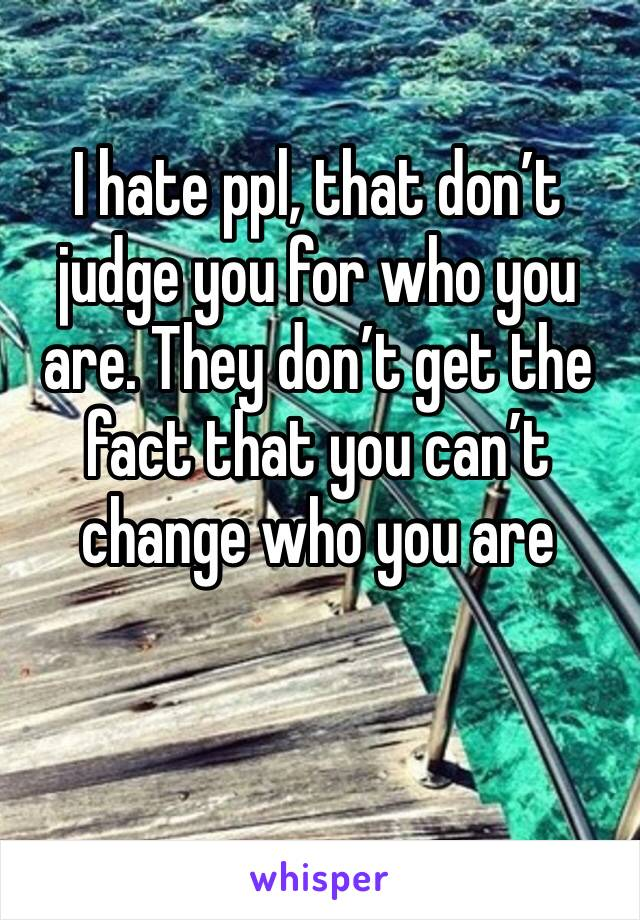 I hate ppl, that don't judge you for who you are. They don't get the fact that you can't change who you are