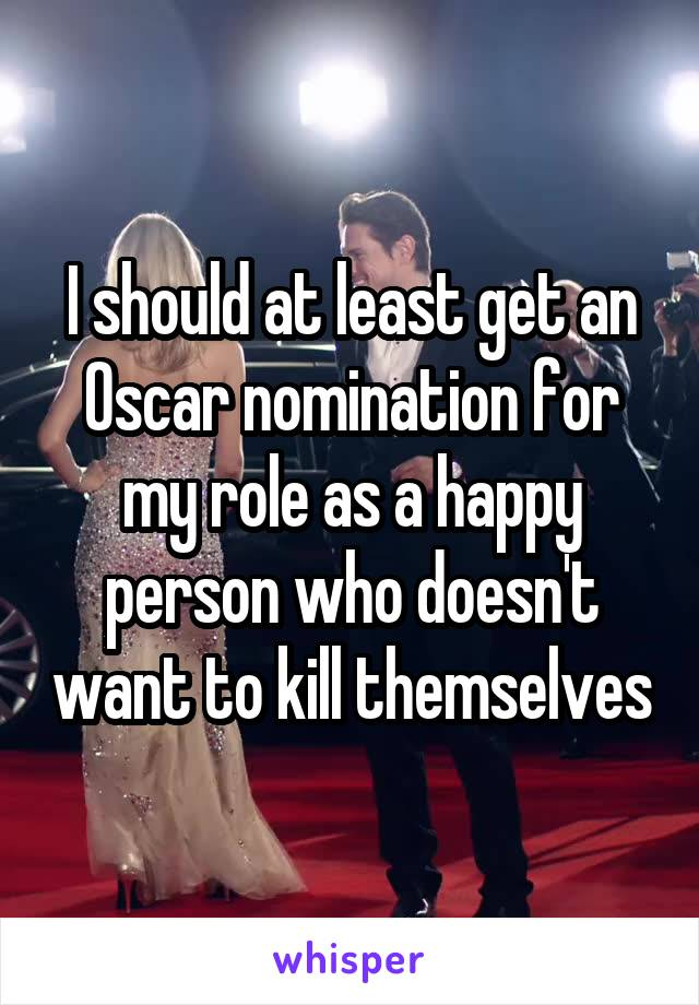 I should at least get an Oscar nomination for my role as a happy person who doesn't want to kill themselves