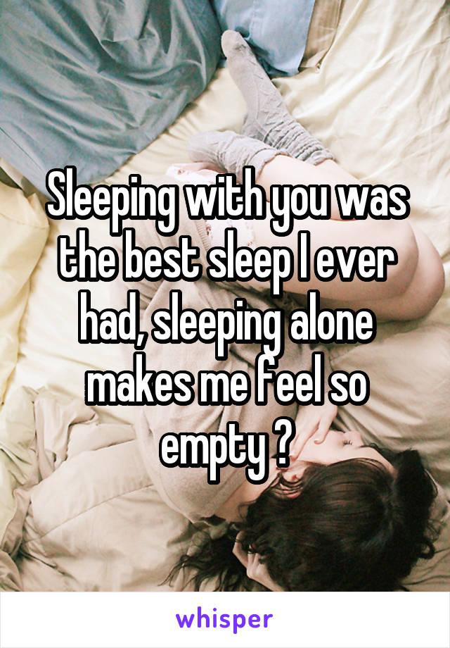Sleeping with you was the best sleep I ever had, sleeping alone makes me feel so empty 😭