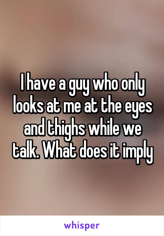I have a guy who only looks at me at the eyes and thighs while we talk. What does it imply