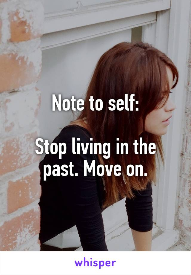 Note to self:  Stop living in the past. Move on.