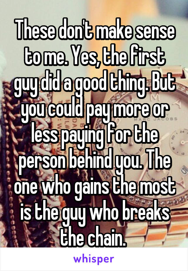 These don't make sense to me. Yes, the first guy did a good thing. But you could pay more or less paying for the person behind you. The one who gains the most is the guy who breaks the chain.