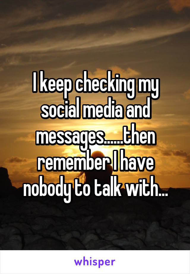 I keep checking my social media and messages......then remember I have nobody to talk with...