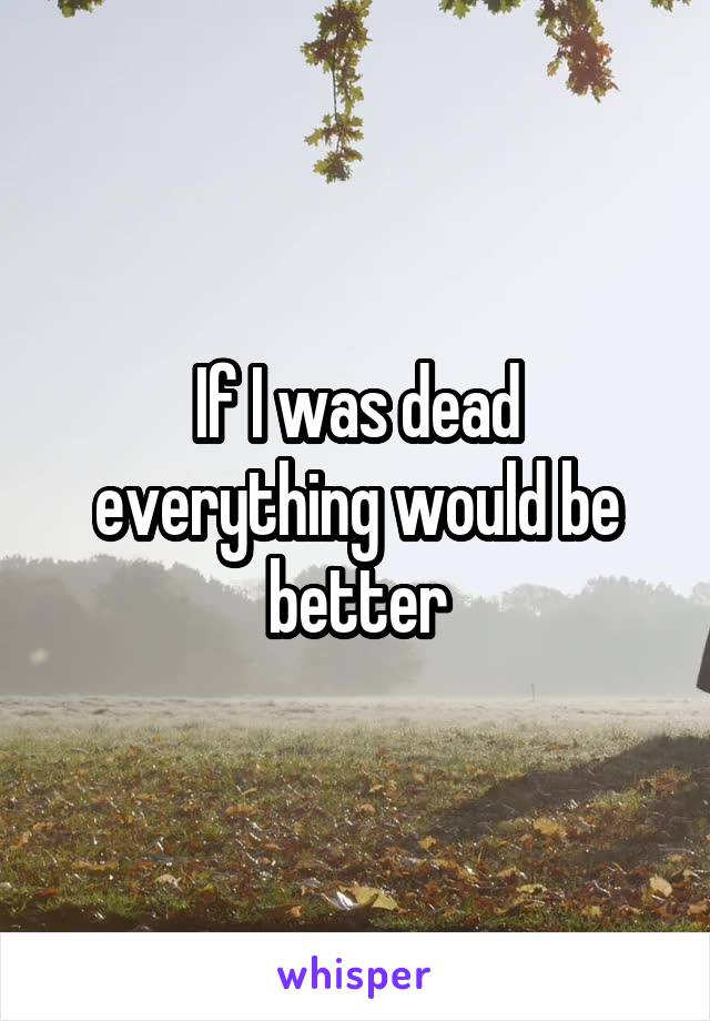 If I was dead everything would be better