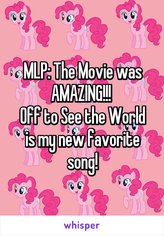 MLP: The Movie was AMAZING!!!  Off to See the World is my new favorite song!