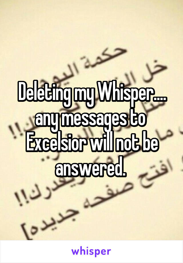 Deleting my Whisper.... any messages to  Excelsior will not be answered.