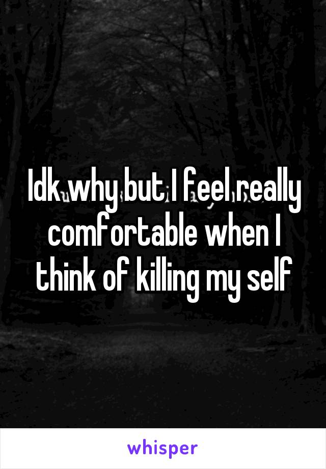 Idk why but I feel really comfortable when I think of killing my self