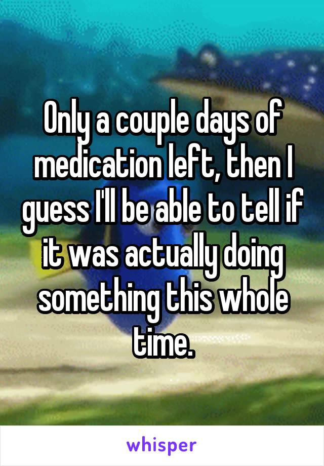 Only a couple days of medication left, then I guess I'll be able to tell if it was actually doing something this whole time.