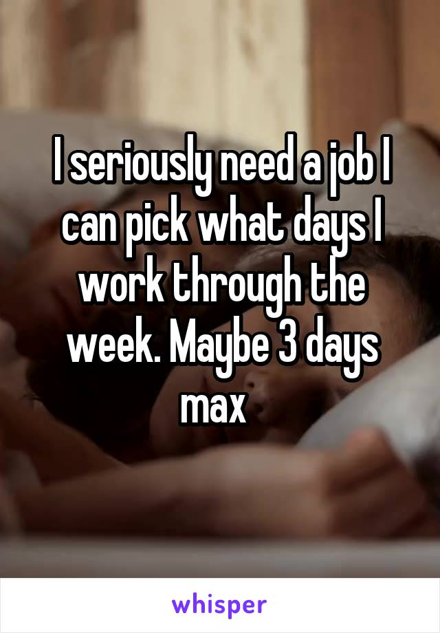 I seriously need a job I can pick what days I work through the week. Maybe 3 days max