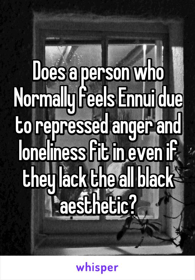 Does a person who Normally feels Ennui due to repressed anger and loneliness fit in even if they lack the all black aesthetic?