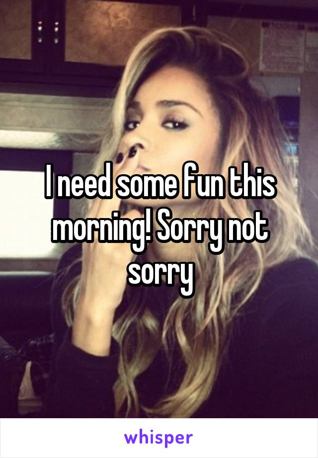 I need some fun this morning! Sorry not sorry