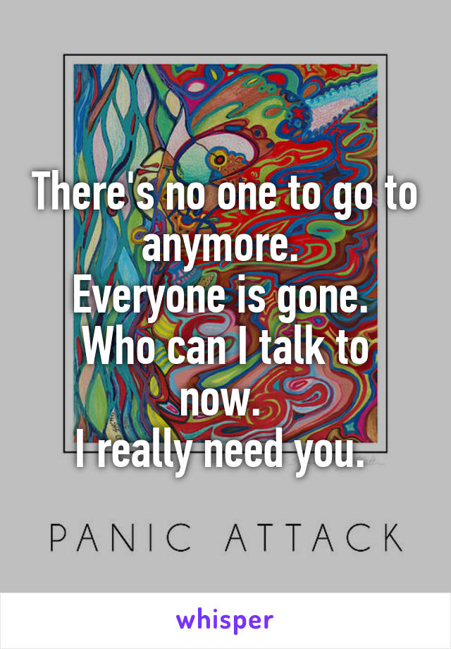 There's no one to go to anymore.  Everyone is gone.  Who can I talk to now.  I really need you.