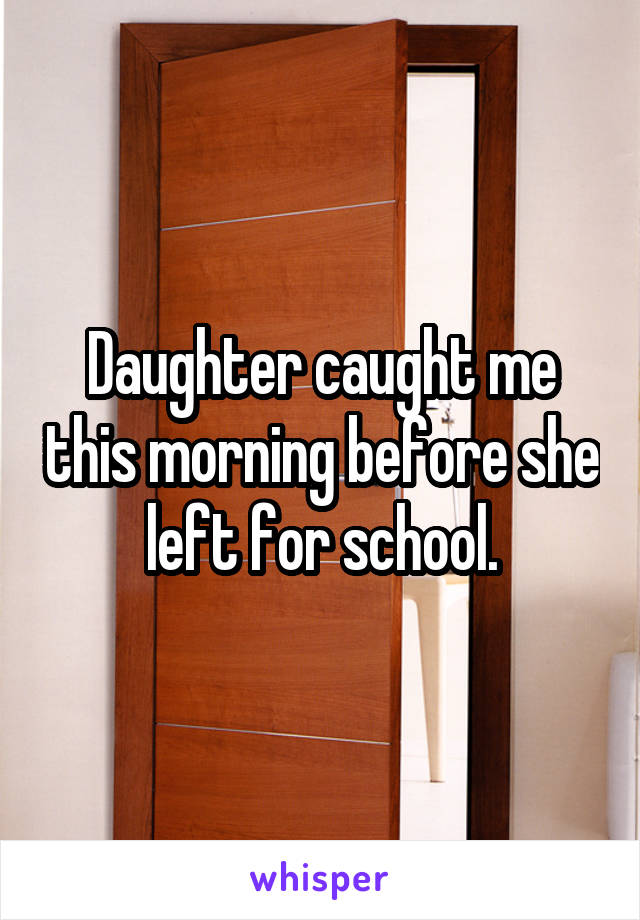 Daughter caught me this morning before she left for school.