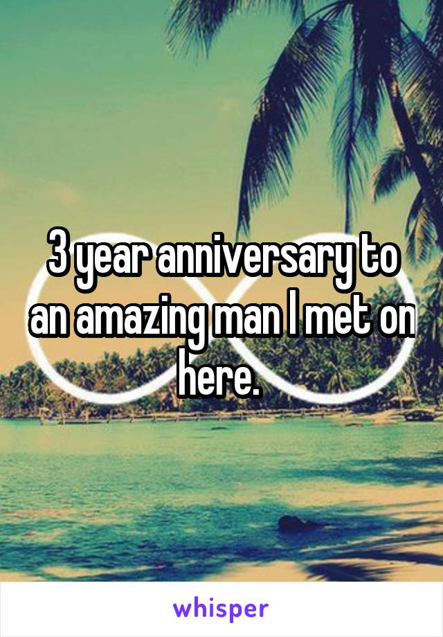 3 year anniversary to an amazing man I met on here.