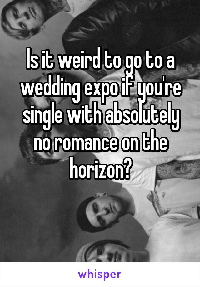 Is it weird to go to a wedding expo if you're single with absolutely no romance on the horizon?