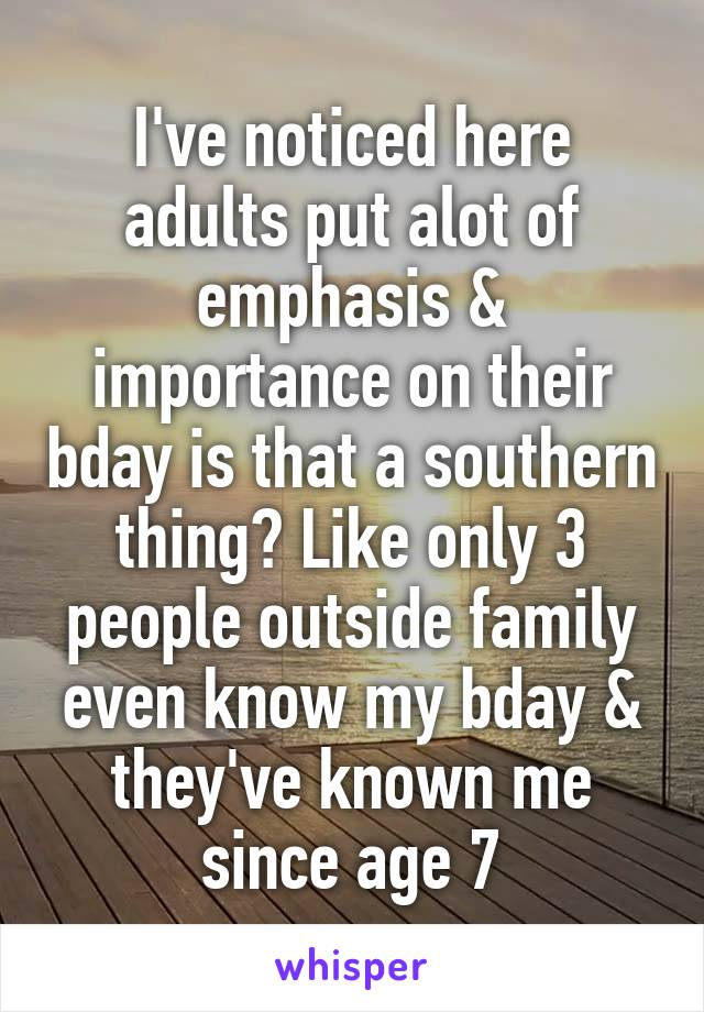 I've noticed here adults put alot of emphasis & importance on their bday is that a southern thing? Like only 3 people outside family even know my bday & they've known me since age 7