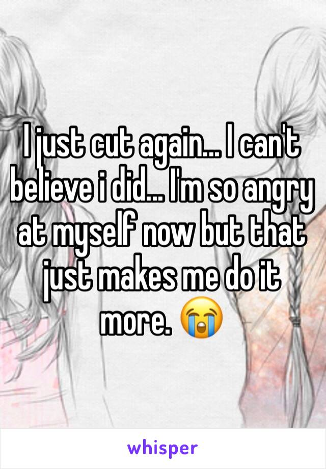 I just cut again... I can't believe i did... I'm so angry at myself now but that just makes me do it more. 😭