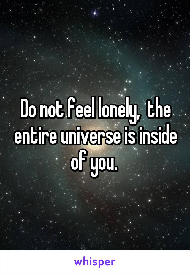 Do not feel lonely,  the entire universe is inside of you.