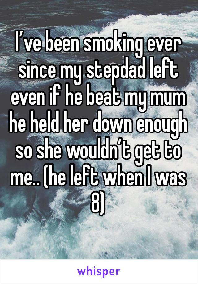 I've been smoking ever since my stepdad left even if he beat my mum he held her down enough so she wouldn't get to me.. (he left when I was 8)