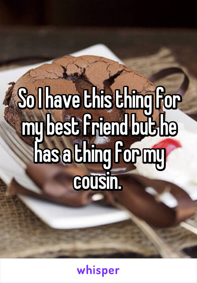 So I have this thing for my best friend but he has a thing for my cousin.
