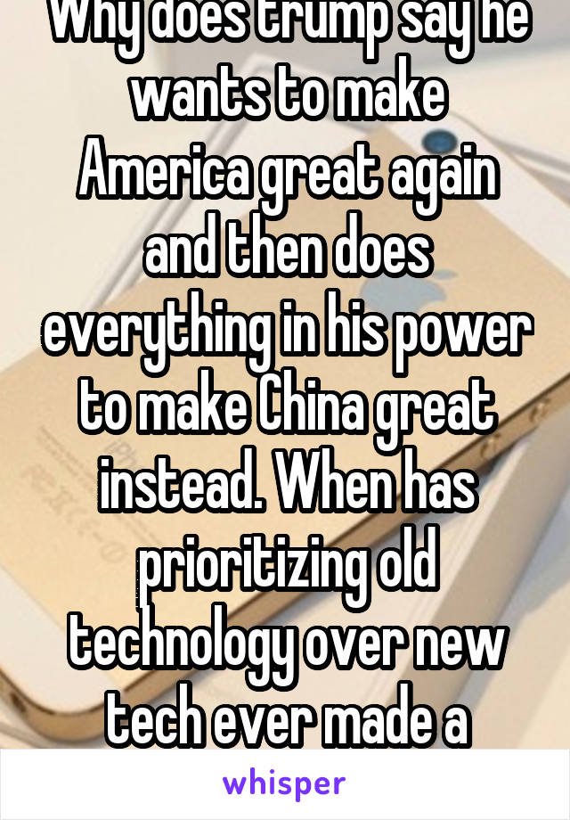 Why does trump say he wants to make America great again and then does everything in his power to make China great instead. When has prioritizing old technology over new tech ever made a county  great?